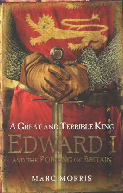 >A GREAT AND TERRIBLE KING: EDWARD I AND THE FORGING OF BRITAIN<