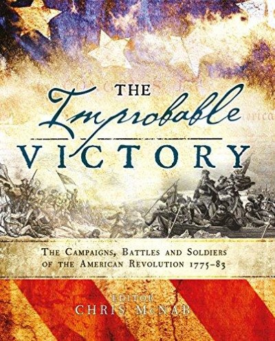 >THE IMPROBABLE VICTORY: THE CAMPAIGNS, BATTLES AND SOLDIERS OF THE AMERICAN REVOLUTION, 1775-83 <