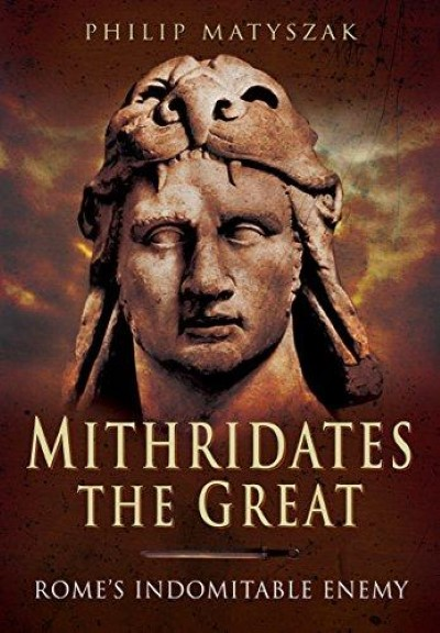 >MITHRIDATES THE GREAT: ROME'S INDOMITABLE ENEMY <