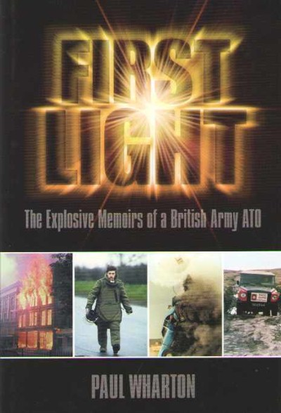 >FIRST LIGHT. THE EXPLOSIVE MEMOIRS OF A BRITISH ARMY ATO<