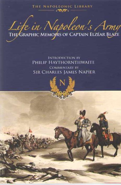 >LIFE IN NAPOLEON'S ARMY. THE GRAPHIC MEMOIRS OF CAPTAN ELZEAR BLAZE<