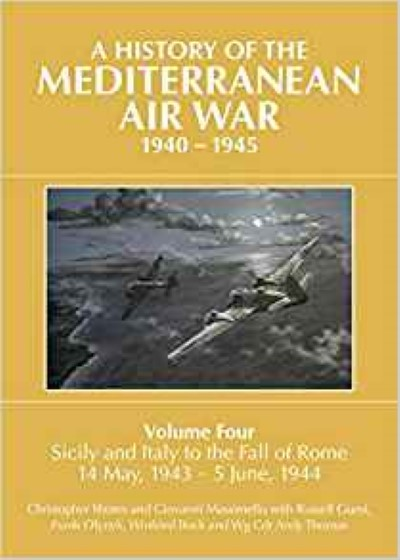 >A HISTORY OF THE MEDITERRANEAN AIR WAR, 1940-1945, VOLUME FOUR. SICILY AND ITALY TO THE FALL OF ROME 14 MAY, 1943 – 5 JUNE, 1944<