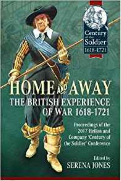 >HOME AND AWAY. THE BRITISH EXPERIENCE OF WAR 1618-1721<